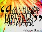 Laughter is the closest distance between two people
